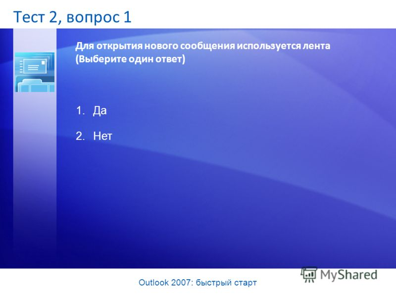 Outlook 2007: быстрый старт Тест 2, вопрос 1 Для открытия нового сообщения используется лента (Выберите один ответ) 1.Да 2.Нет