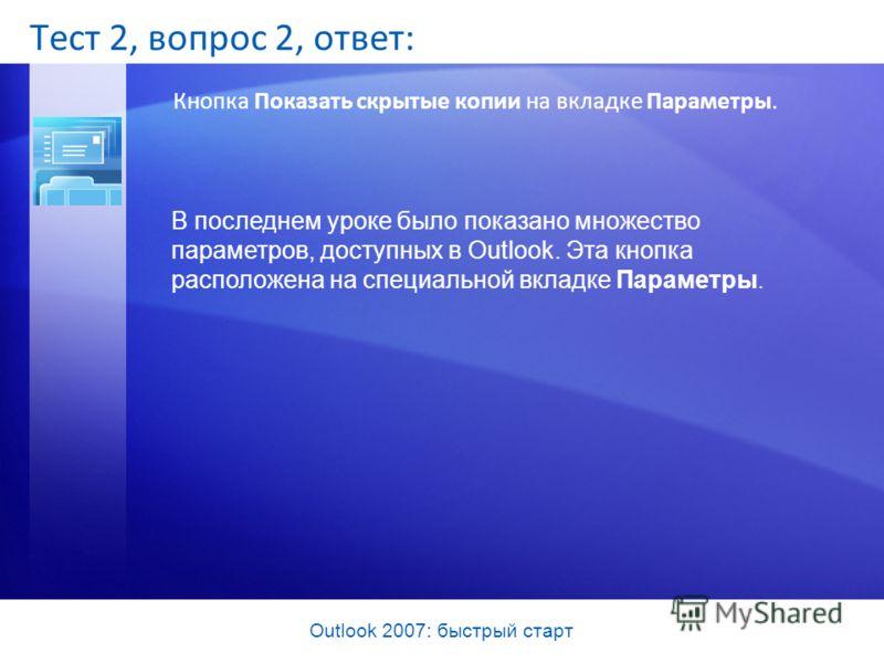Outlook 2007: быстрый старт Тест 2, вопрос 2, ответ: Кнопка Показать скрытые копии на вкладке Параметры. В последнем уроке было показано множество параметров, доступных в Outlook. Эта кнопка расположена на специальной вкладке Параметры.