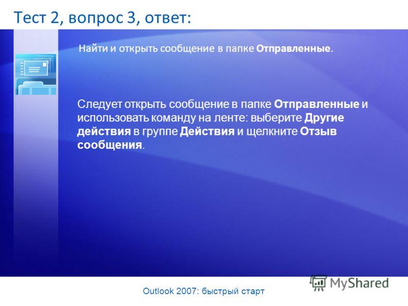 Outlook 2007: быстрый старт Тест 2, вопрос 3, ответ: Найти и открыть сообщение в папке Отправленные. Следует открыть сообщение в папке Отправленные и использовать команду на ленте: выберите Другие действия в группе Действия и щелкните Отзыв сообщения