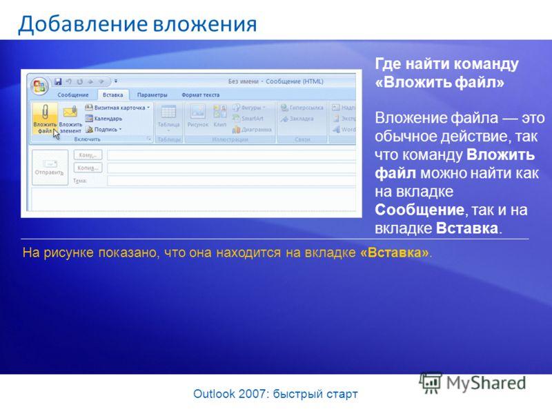 Outlook 2007: быстрый старт Добавление вложения Где найти команду «Вложить файл» На рисунке показано, что она находится на вкладке «Вставка». Вложение файла это обычное действие, так что команду Вложить файл можно найти как на вкладке Сообщение, так