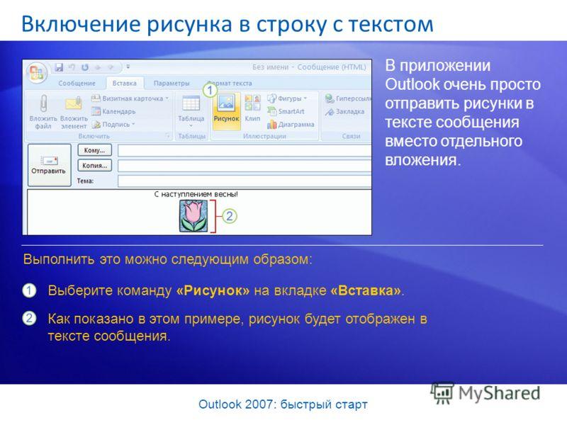Outlook 2007: быстрый старт Включение рисунка в строку с текстом В приложении Outlook очень просто отправить рисунки в тексте сообщения вместо отдельного вложения. Выберите команду «Рисунок» на вкладке «Вставка». Как показано в этом примере, рисунок