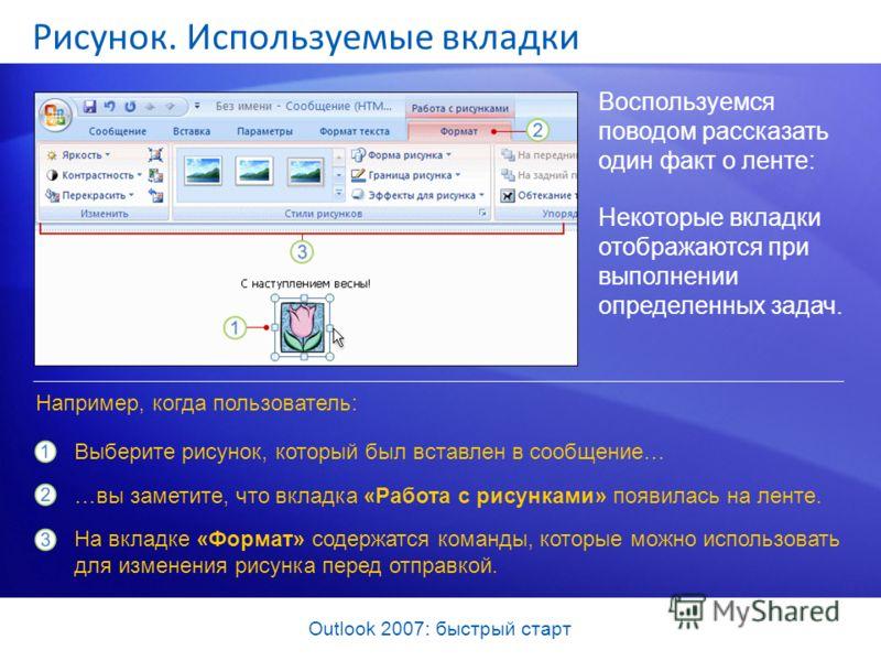 Outlook 2007: быстрый старт Рисунок. Используемые вкладки Воспользуемся поводом рассказать один факт о ленте: Некоторые вкладки отображаются при выполнении определенных задач. Выберите рисунок, который был вставлен в сообщение… …вы заметите, что вкла
