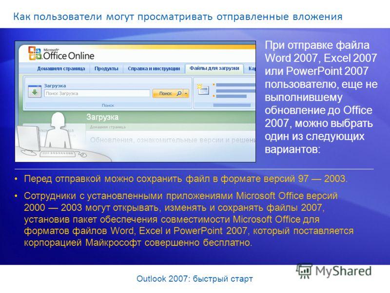 Outlook 2007: быстрый старт Как пользователи могут просматривать отправленные вложения При отправке файла Word 2007, Excel 2007 или PowerPoint 2007 пользователю, еще не выполнившему обновление до Office 2007, можно выбрать один из следующих вариантов
