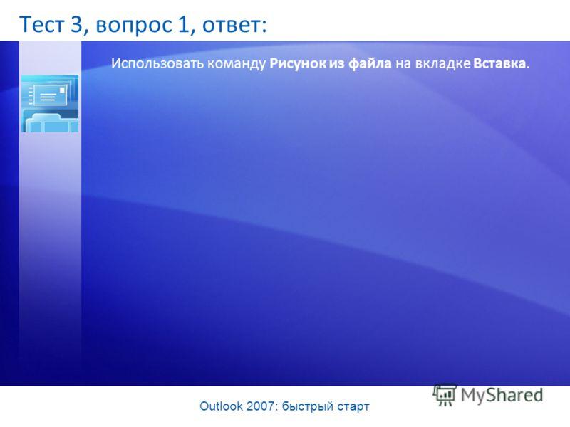 Outlook 2007: быстрый старт Тест 3, вопрос 1, ответ: Использовать команду Рисунок из файла на вкладке Вставка.