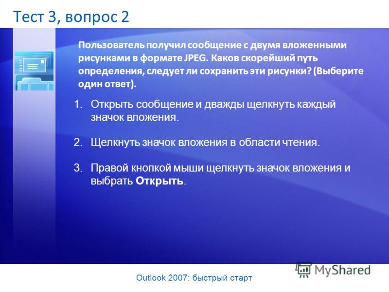 Outlook 2007: быстрый старт Тест 3, вопрос 2 Пользователь получил сообщение с двумя вложенными рисунками в формате JPEG. Каков скорейший путь определения, следует ли сохранить эти рисунки? (Выберите один ответ). 1.Открыть сообщение и дважды щелкнуть