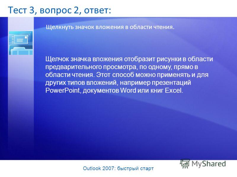 Outlook 2007: быстрый старт Тест 3, вопрос 2, ответ: Щелкнуть значок вложения в области чтения. Щелчок значка вложения отобразит рисунки в области предварительного просмотра, по одному, прямо в области чтения. Этот способ можно применять и для других