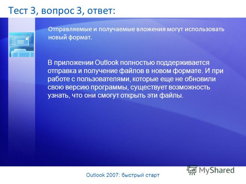 Outlook 2007: быстрый старт Тест 3, вопрос 3, ответ: Отправляемые и получаемые вложения могут использовать новый формат. В приложении Outlook полностью поддерживается отправка и получение файлов в новом формате. И при работе с пользователями, которые