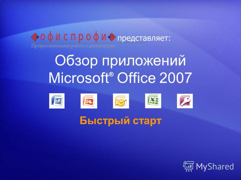Обзор приложений Microsoft ® Office 2007 Быстрый старт представляет: