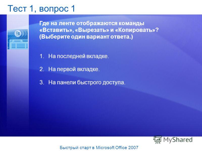 Тест 1, вопрос 1 Где на ленте отображаются команды «Вставить», «Вырезать» и «Копировать»? (Выберите один вариант ответа.) 1.На последней вкладке. 2.На первой вкладке. 3.На панели быстрого доступа. Быстрый старт в Microsoft Office 2007