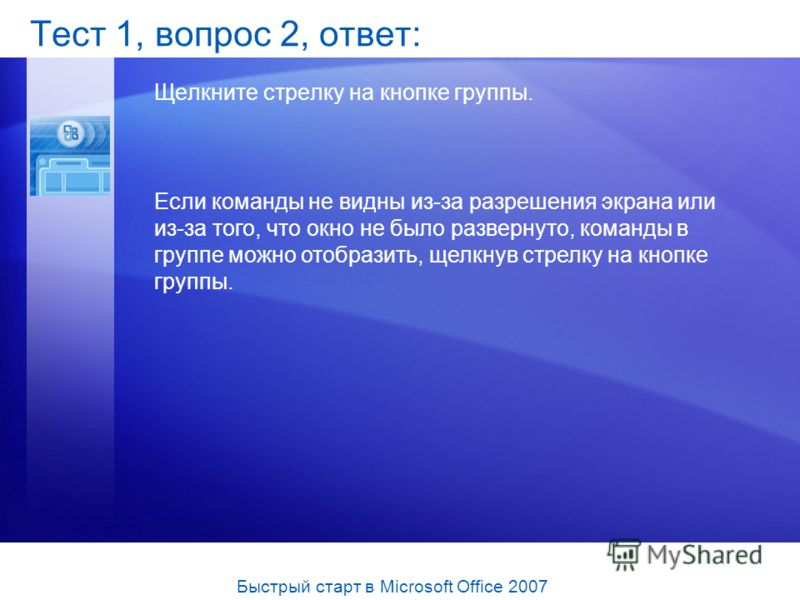 Тест 1, вопрос 2, ответ: Щелкните стрелку на кнопке группы. Если команды не видны из-за разрешения экрана или из-за того, что окно не было развернуто, команды в группе можно отобразить, щелкнув стрелку на кнопке группы. Быстрый старт в Microsoft Offi