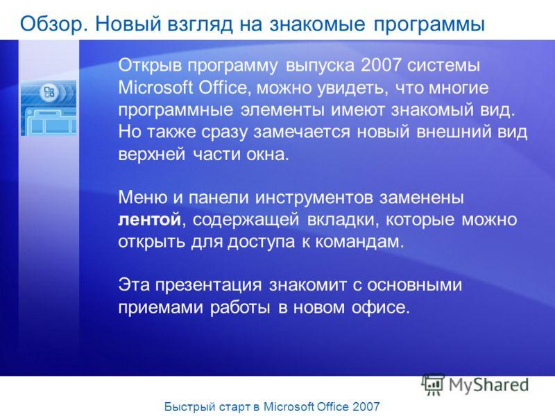 Обзор. Новый взгляд на знакомые программы Открыв программу выпуска 2007 системы Microsoft Office, можно увидеть, что многие программные элементы имеют знакомый вид. Но также сразу замечается новый внешний вид верхней части окна. Меню и панели инструм