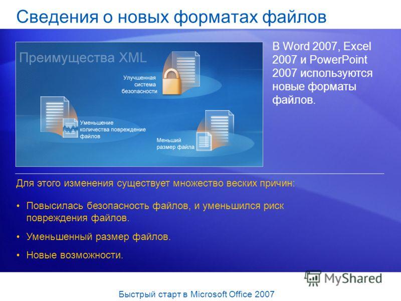 Сведения о новых форматах файлов В Word 2007, Excel 2007 и PowerPoint 2007 используются новые форматы файлов. Повысилась безопасность файлов, и уменьшился риск повреждения файлов. Уменьшенный размер файлов. Новые возможности. Для этого изменения суще