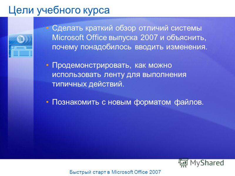 Цели учебного курса Сделать краткий обзор отличий системы Microsoft Office выпуска 2007 и объяснить, почему понадобилось вводить изменения. Продемонстрировать, как можно использовать ленту для выполнения типичных действий. Познакомить с новым формато