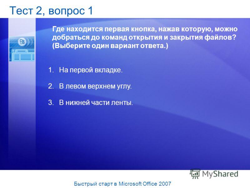 Тест 2, вопрос 1 Где находится первая кнопка, нажав которую, можно добраться до команд открытия и закрытия файлов? (Выберите один вариант ответа.) 1.На первой вкладке. 2.В левом верхнем углу. 3.В нижней части ленты. Быстрый старт в Microsoft Office 2