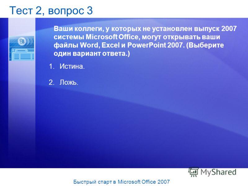 Тест 2, вопрос 3 Ваши коллеги, у которых не установлен выпуск 2007 системы Microsoft Office, могут открывать ваши файлы Word, Excel и PowerPoint 2007. (Выберите один вариант ответа.) 1.Истина. 2.Ложь. Быстрый старт в Microsoft Office 2007