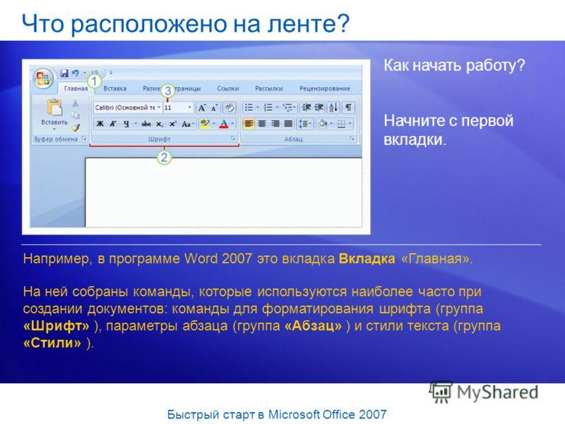 Что расположено на ленте? Как начать работу? Например, в программе Word 2007 это вкладка Вкладка «Главная». На ней собраны команды, которые используются наиболее часто при создании документов: команды для форматирования шрифта (группа «Шрифт» ), пара