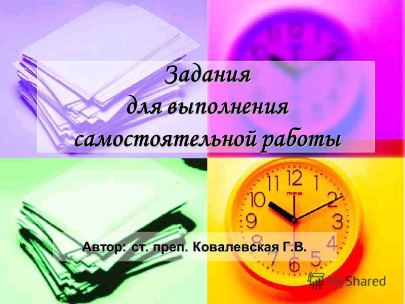 Задания для выполнения самостоятельной работы Автор: ст. преп. Ковалевская Г.В.