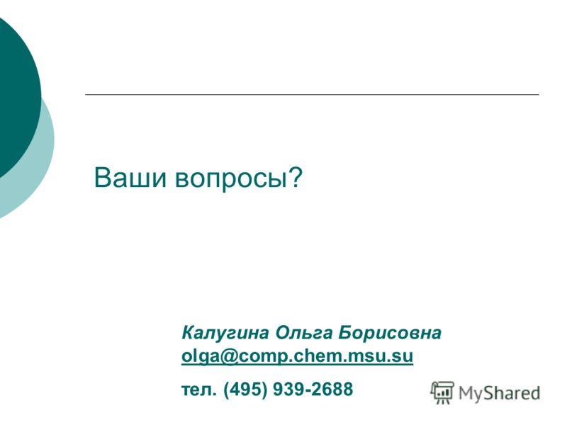 Ваши вопросы? Калугина Ольга Борисовна olga@comp.chem.msu.su olga@comp.chem.msu.su тел. (495) 939-2688