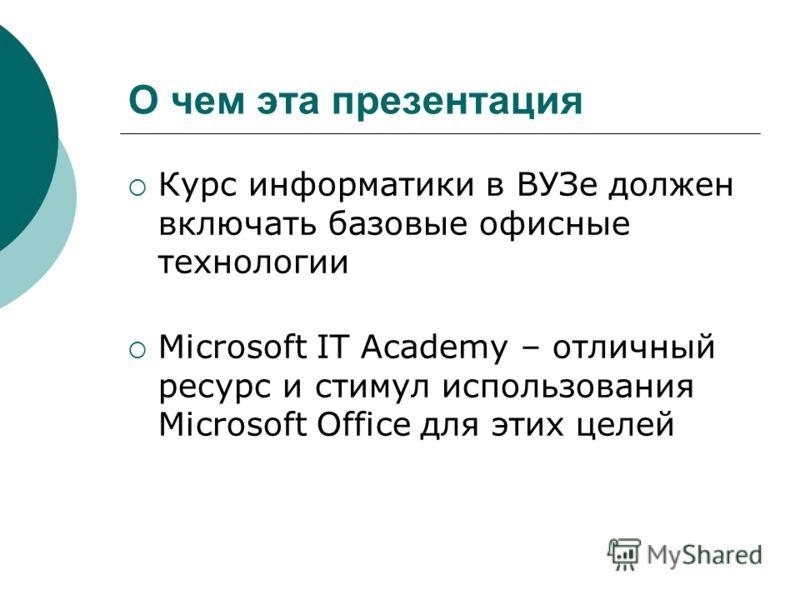 О чем эта презентация Курс информатики в ВУЗе должен включать базовые офисные технологии Microsoft IT Academy – отличный ресурс и стимул использования Microsoft Office для этих целей