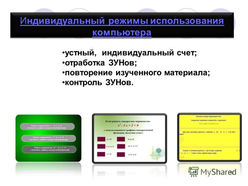 10 Индивидуальный режимы использования компьютера Индивидуальный режимы использования компьютера устный, индивидуальный счет; отработка ЗУНов; повторение изученного материала; контроль ЗУНов.