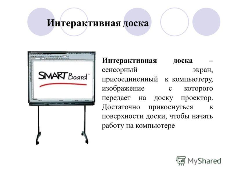 18 Интерактивная доска Интерактивная доска – сенсорный экран, присоединенный к компьютеру, изображение с которого передает на доску проектор. Достаточно прикоснуться к поверхности доски, чтобы начать работу на компьютере