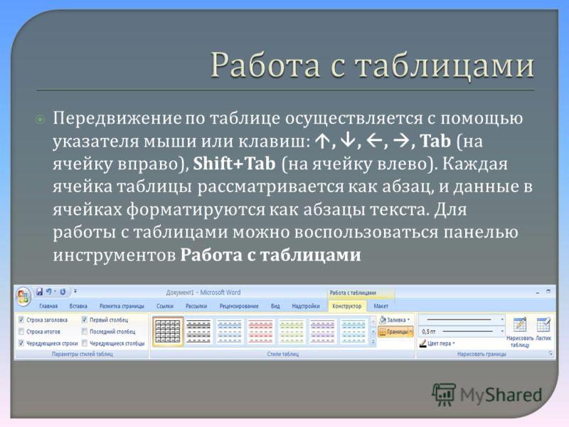 Передвижение по таблице осуществляется с помощью указателя мыши или клавиш :,,,, Tab ( на ячейку вправо ), Shift+Tab ( на ячейку влево ). Каждая ячейка таблицы рассматривается как абзац, и данные в ячейках форматируются как абзацы текста. Для работы