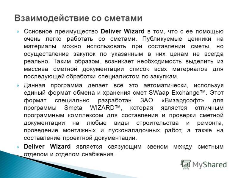 Основное преимущество Deliver Wizard в том, что с ее помощью очень легко работать со сметами. Публикуемые ценники на материалы можно использовать при составлении сметы, но осуществление закупок по указанным в них ценам не всегда реально. Таким образо