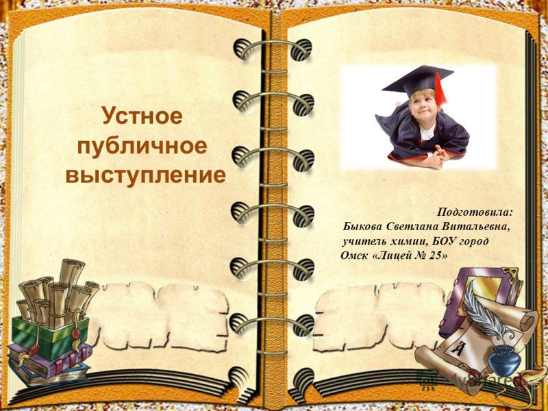 Подготовила: Быкова Светлана Витальевна, учитель химии, БОУ город Омск «Лицей 25» Устное публичное выступление