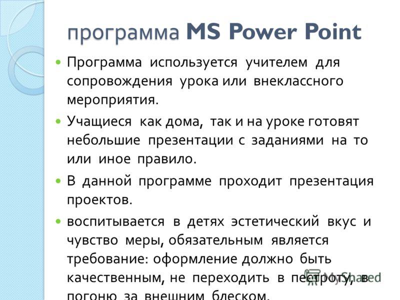 программа программа MS Power Point Программа используется учителем для сопровождения урока или внеклассного мероприятия. Учащиеся как дома, так и на уроке готовят небольшие презентации с заданиями на то или иное правило. В данной программе проходит п