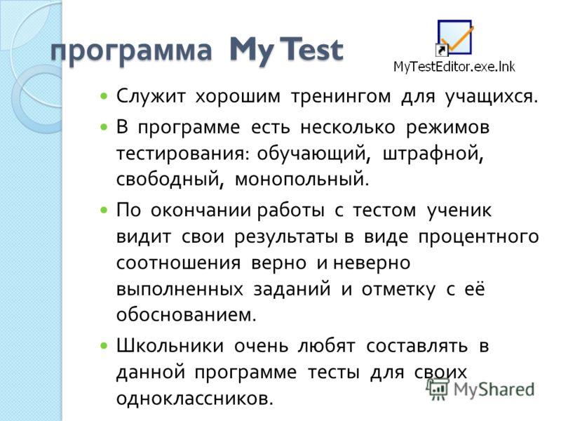 программа My Test Служит хорошим тренингом для учащихся. В программе есть несколько режимов тестирования : обучающий, штрафной, свободный, монопольный. По окончании работы с тестом ученик видит свои результаты в виде процентного соотношения верно и н