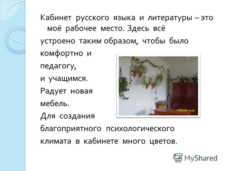 Кабинет русского языка и литературы – это моё рабочее место. Здесь всё устроено таким образом, чтобы было комфортно и педагогу, и учащимся. Радует новая мебель. Для создания благоприятного психологического климата в кабинете много цветов.