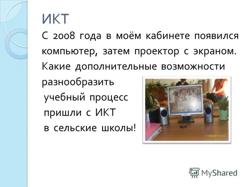 ИКТ С 2008 года в моём кабинете появился компьютер, затем проектор с экраном. Какие дополнительные возможности разнообразить учебный процесс пришли с ИКТ в сельские школы !