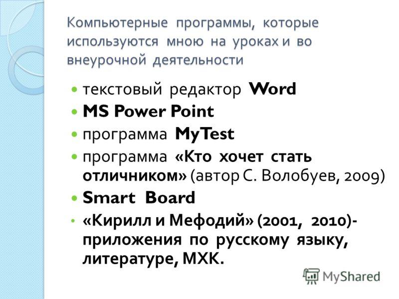 Компьютерные программы, которые используются мною на уроках и во внеурочной деятельности текстовый редактор Word MS Power Point программа MyTest программа « Кто хочет стать отличником » ( автор С. Волобуев, 2009) Smart Board « Кирилл и Мефодий » (200