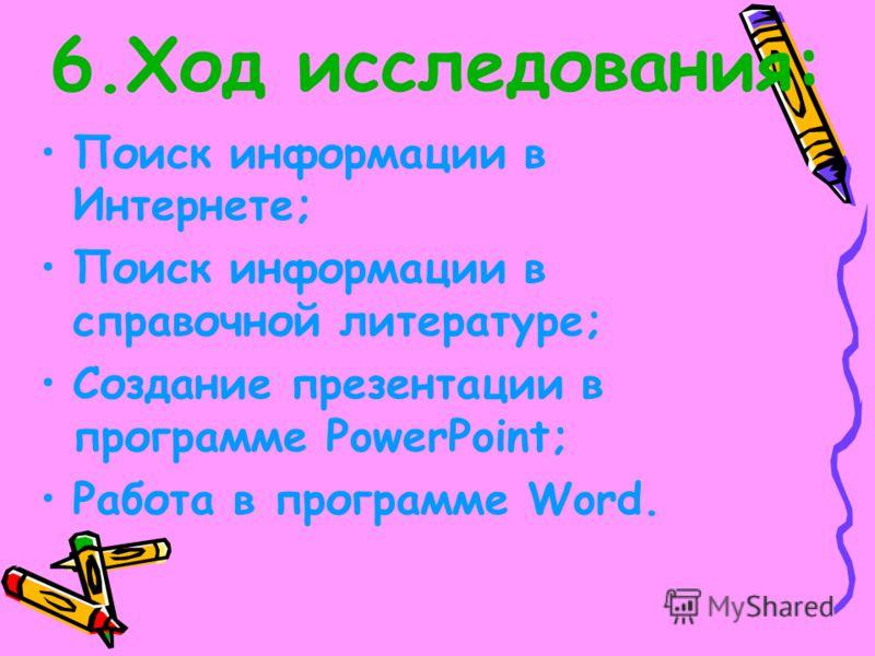 6.Ход исследования: Поиск информации в Интернете; Поиск информации в справочной литературе; Создание презентации в программе PowerPoint; Работа в программе Word.