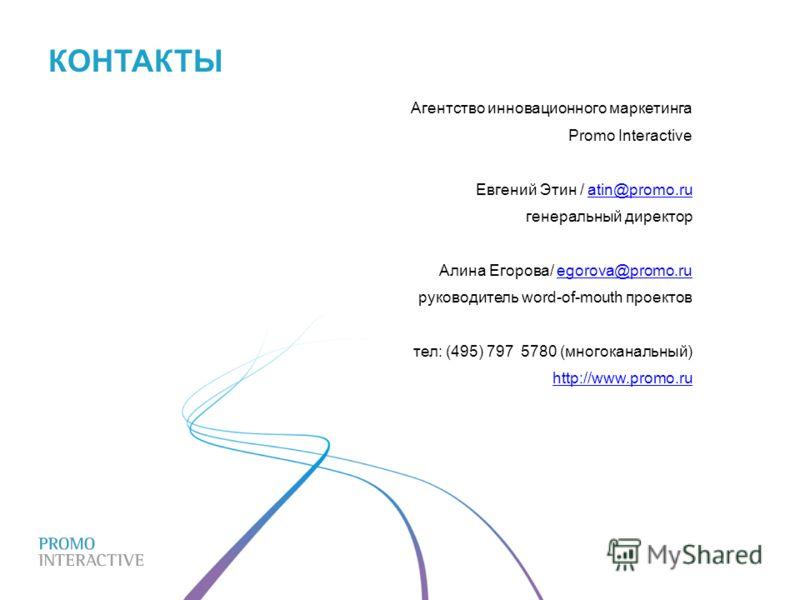 Агентство инновационного маркетинга Promo Interactive Евгений Этин / atin@promo.ruatin@promo.ru генеральный директор Алина Егорова/ egorova@promo.ruegorova@promo.ru руководитель word-of-mouth проектов тел: (495) 797 5780 (многоканальный) http://www.p