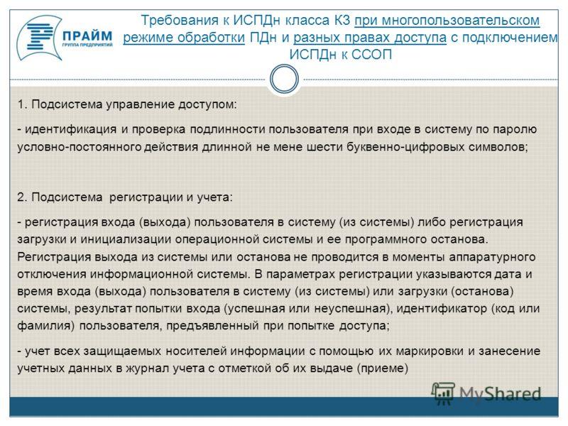Требования к ИСПДн класса К3 при многопользовательском режиме обработки ПДн и разных правах доступа с подключением ИСПДн к ССОП 1. Подсистема управление доступом: - идентификация и проверка подлинности пользователя при входе в систему по паролю услов
