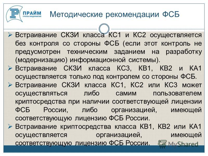 Методические рекомендации ФСБ Встраивание СКЗИ класса КС1 и КС2 осуществляется без контроля со стороны ФСБ (если этот контроль не предусмотрен техническим заданием на разработку (модернизацию) информационной системы). Встраивание СКЗИ класса КС3, КВ1