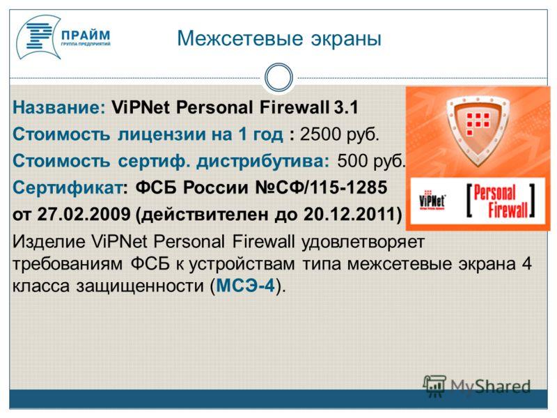 Межсетевые экраны Название: ViPNet Personal Firewall 3.1 Стоимость лицензии на 1 год : 2500 руб. Стоимость сертиф. дистрибутива: 500 руб. Сертификат: ФСБ России СФ/115-1285 от 27.02.2009 (действителен до 20.12.2011) Изделие ViPNet Personal Firewall у