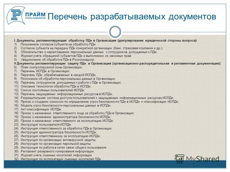 Перечень разрабатываемых документов I. Документы, регламентирующие обработку ПДн в Организации (урегулирование юридической стороны вопроса): 1)Письменное согласие субъекта на обработку ПДн; 2)Согласие субъекта на передачу ПДн конкретной организации (