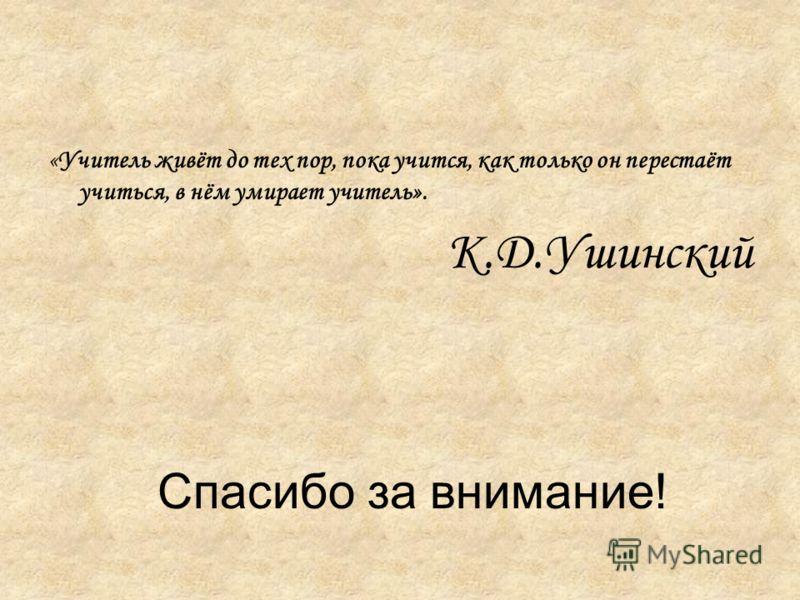 Спасибо за внимание! «Учитель живёт до тех пор, пока учится, как только он перестаёт учиться, в нём умирает учитель». К.Д.Ушинский