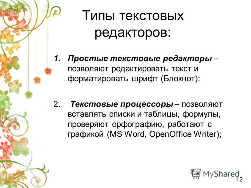 1.Простые текстовые редакторы – позволяют редактировать текст и форматировать шрифт (Блокнот); 2. Текстовые процессоры – позволяют вставлять списки и таблицы, формулы, проверяют орфографию, работают с графикой (MS Word, OpenOffice Writer); Типы текст