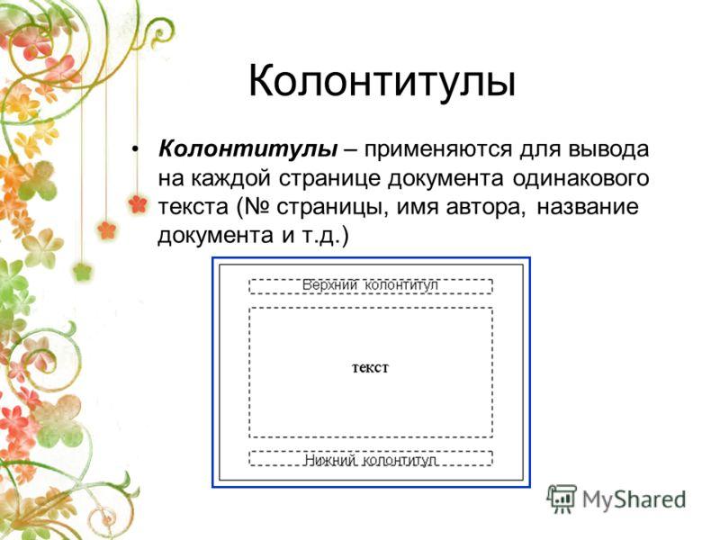 Колонтитулы Колонтитулы – применяются для вывода на каждой странице документа одинакового текста ( страницы, имя автора, название документа и т.д.)