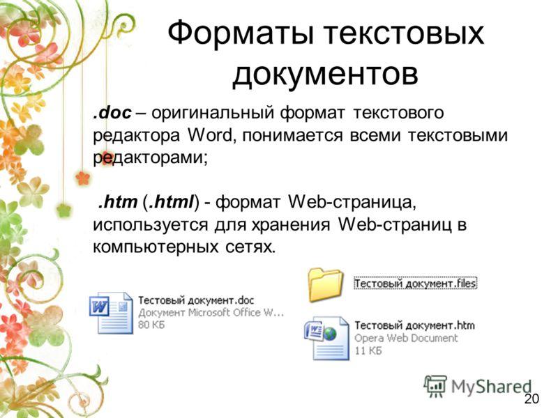 Форматы текстовых документов.doc – оригинальный формат текстового редактора Word, понимается всеми текстовыми редакторами;.htm (.html) - формат Web-страница, используется для хранения Web-страниц в компьютерных сетях. 20
