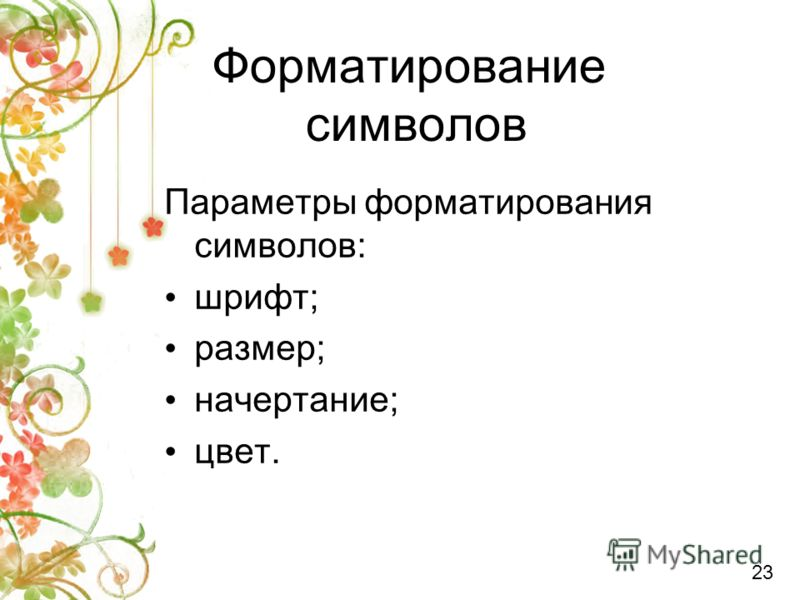 Форматирование символов Параметры форматирования символов: шрифт; размер; начертание; цвет. 23