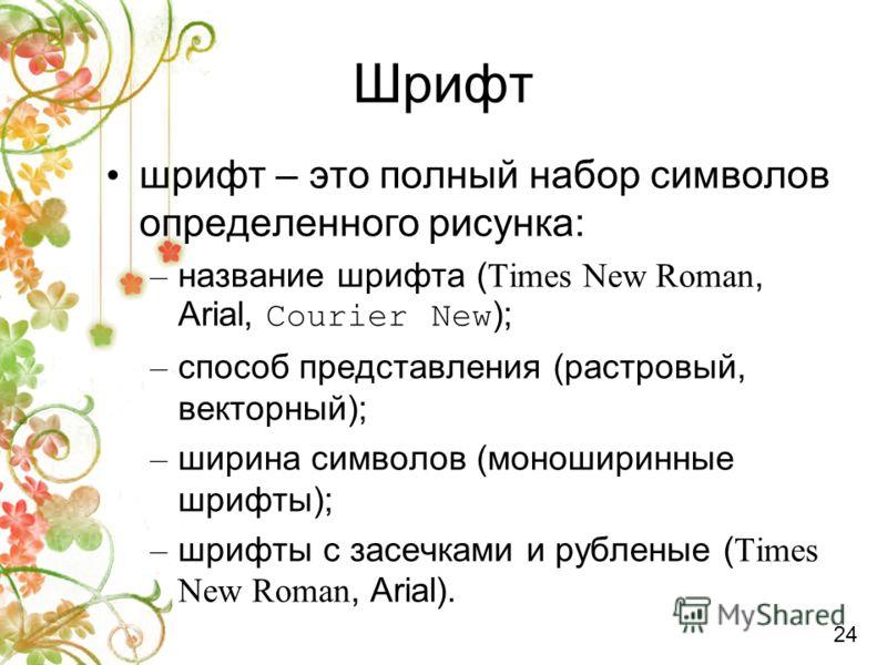 Шрифт шрифт – это полный набор символов определенного рисунка: – название шрифта ( Times New Roman, Arial, Courier New ); – способ представления (раст