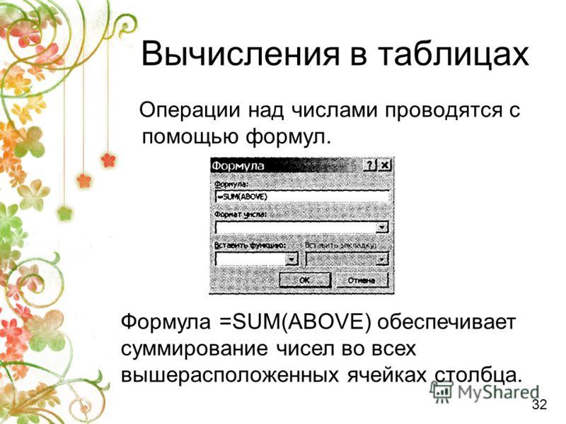 Вычисления в таблицах Операции над числами проводятся с помощью формул. Формула =SUM(ABOVE) обеспечивает суммирование чисел во всех вышерасположенных ячейках столбца. 32