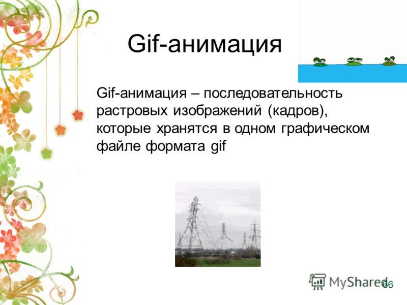 Gif-анимация Gif-анимация – последовательность растровых изображений (кадров), которые хранятся в одном графическом файле формата gif 66