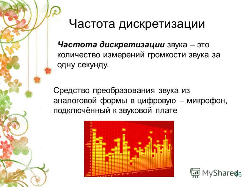 Частота дискретизации Средство преобразования звука из аналоговой формы в цифровую – микрофон, подключённый к звуковой плате 86 Частота дискретизации звука – это количество измерений громкости звука за одну секунду.