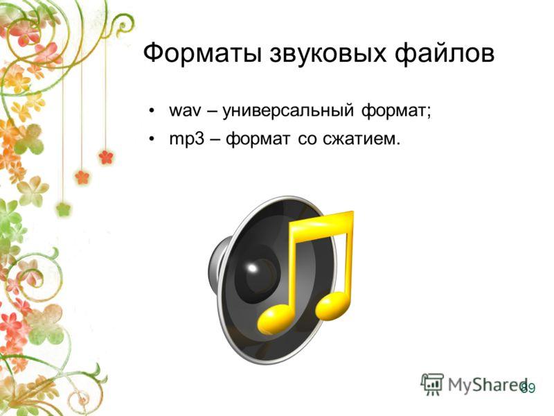 Форматы звуковых файлов wav – универсальный формат; mp3 – формат со сжатием. 89