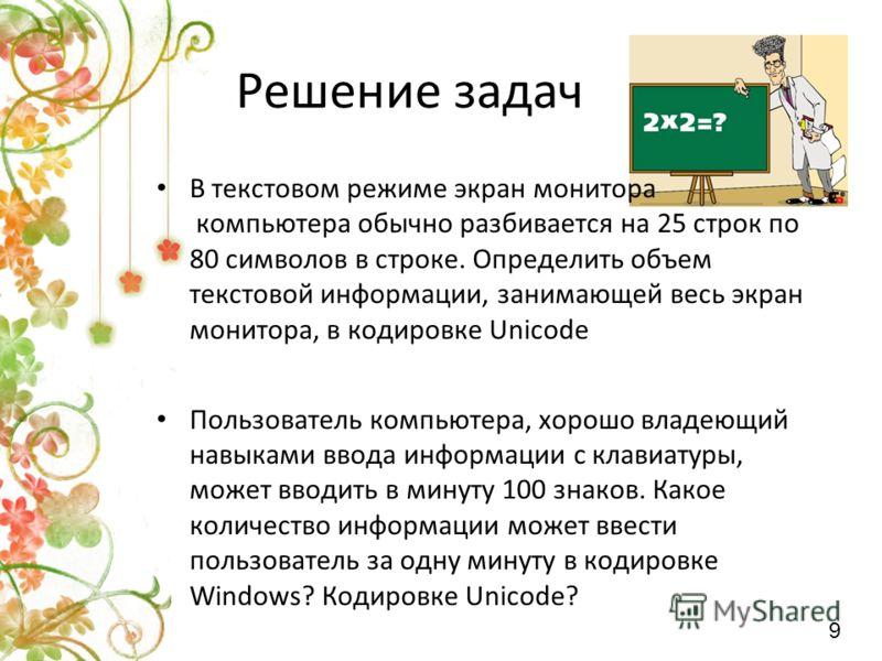 Решение задач В текстовом режиме экран монитора компьютера обычно разбивается на 25 строк по 80 символов в строке. Определить объем текстовой информац